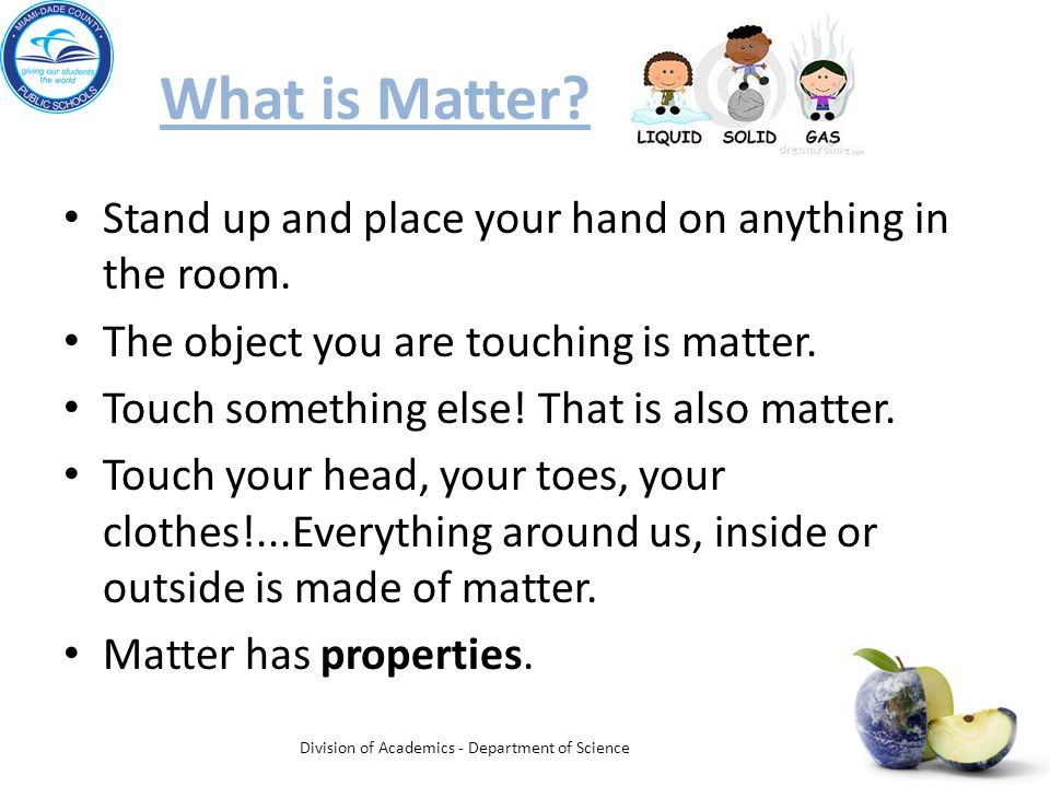 What is Matter. Stand up and place your hand on anything in the room.