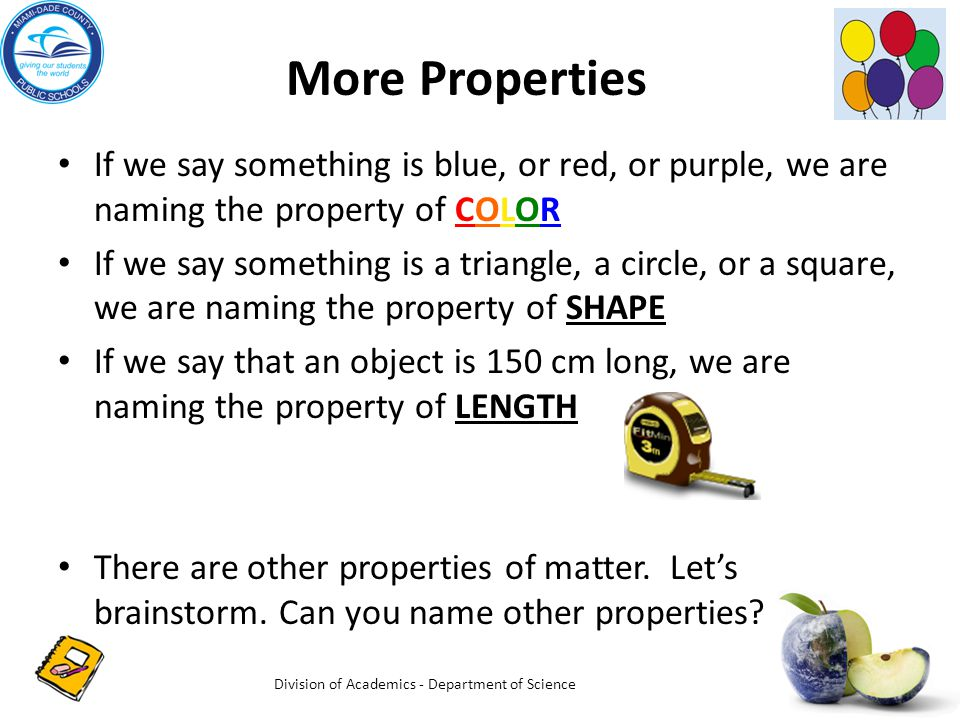 More Properties If we say something is blue, or red, or purple, we are naming the property of COLOR If we say something is a triangle, a circle, or a square, we are naming the property of SHAPE If we say that an object is 150 cm long, we are naming the property of LENGTH There are other properties of matter.