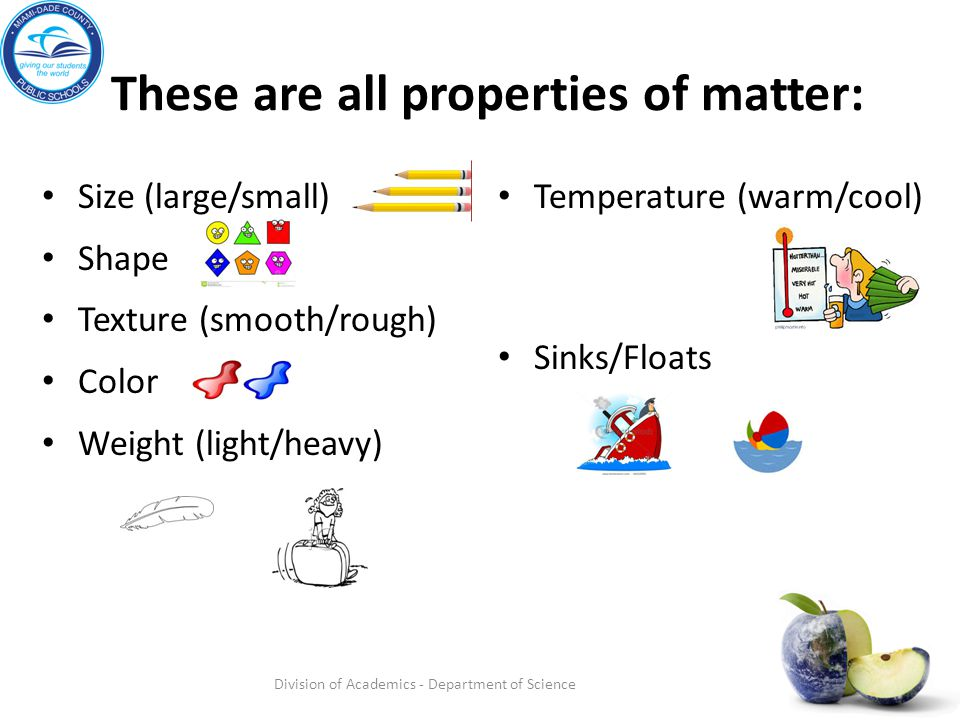 These are all properties of matter: Size (large/small) Shape Texture (smooth/rough) Color Weight (light/heavy) Temperature (warm/cool) Sinks/Floats Di