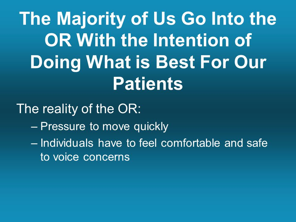 The Majority of Us Go Into the OR With the Intention of Doing What is Best For Our Patients The reality of the OR: –Pressure to move quickly –Individu