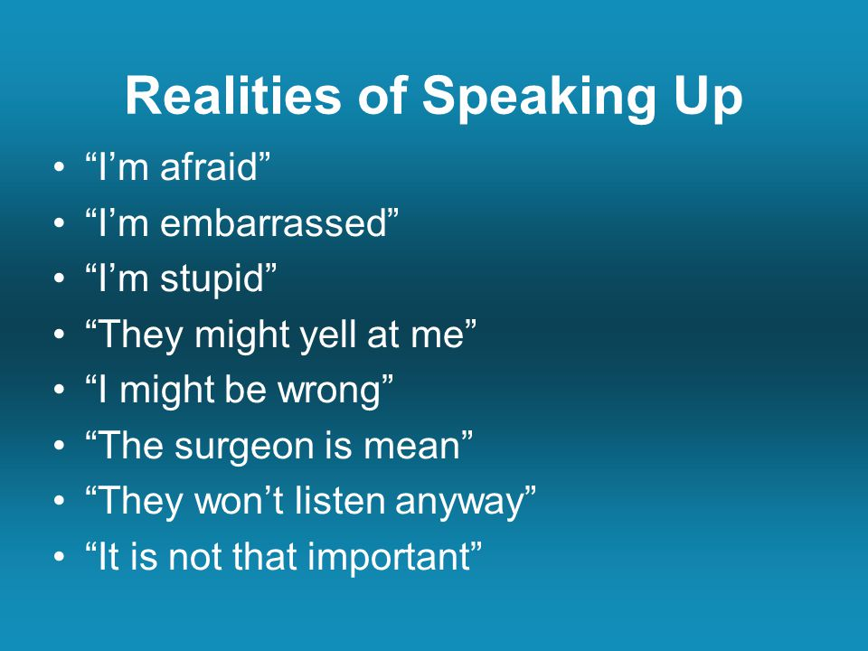 Realities of Speaking Up I'm afraid I'm embarrassed I'm stupid They might yell at me I might be wrong The surgeon is mean They won't listen anyway It is not that important