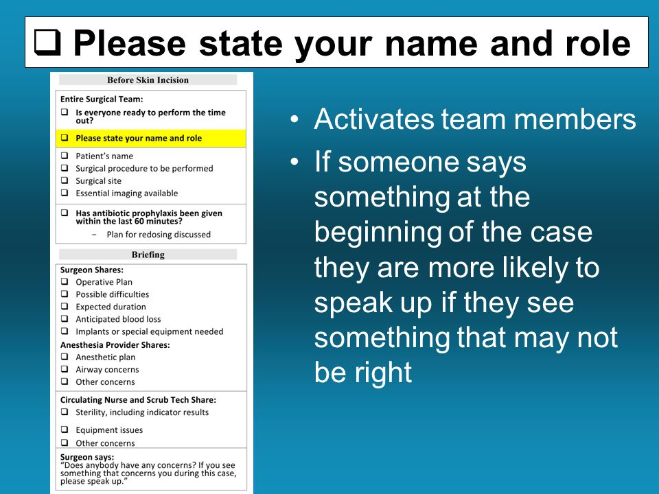  Please state your name and role Activates team members If someone says something at the beginning of the case they are more likely to speak up if they see something that may not be right