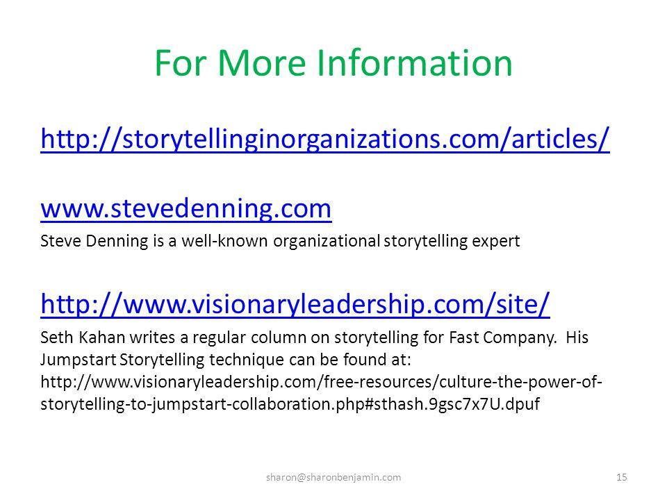 For More Information http://storytellinginorganizations.com/articles/ www.stevedenning.com Steve Denning is a well-known organizational storytelling expert http://www.visionaryleadership.com/site/ Seth Kahan writes a regular column on storytelling for Fast Company.