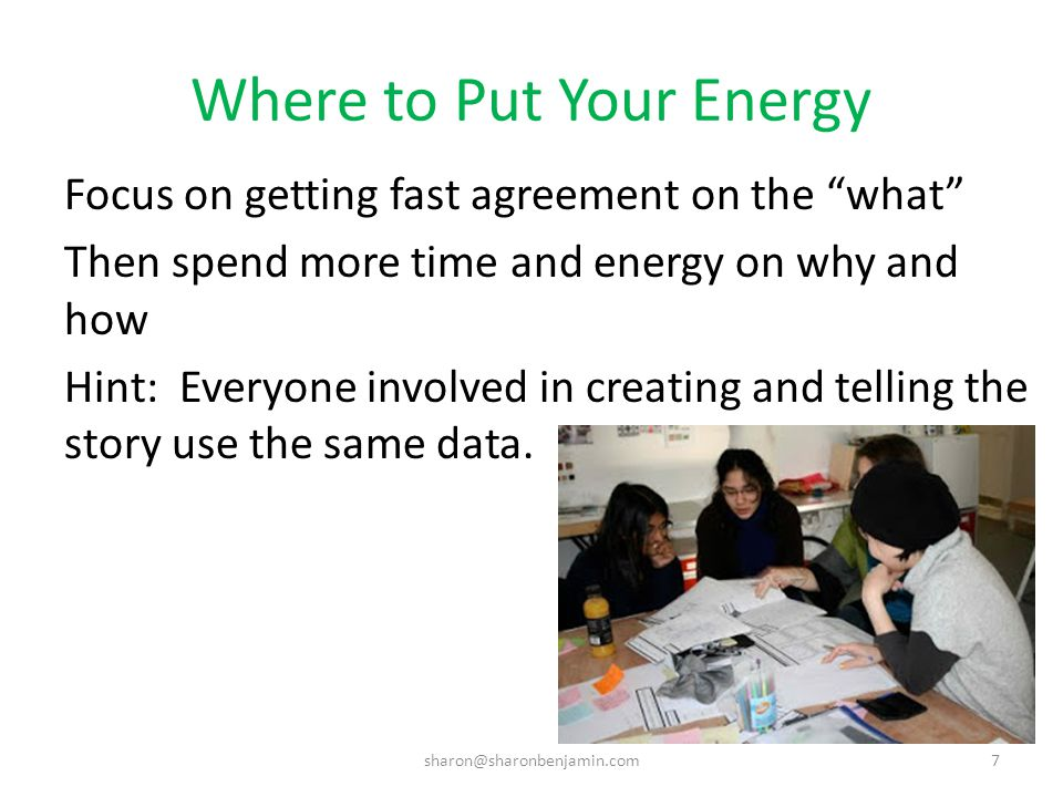 Where to Put Your Energy Focus on getting fast agreement on the what Then spend more time and energy on why and how Hint: Everyone involved in creating and telling the story use the same data.