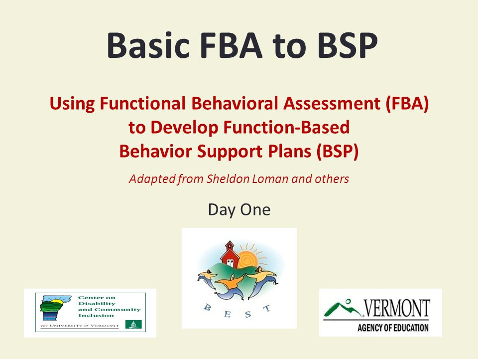 Basic FBA to BSP Using Functional Behavioral Assessment (FBA) to Develop Function-Based Behavior Support Plans (BSP) Adapted from Sheldon Loman and others Day One