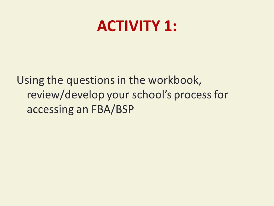 ACTIVITY 1: Using the questions in the workbook, review/develop your school's process for accessing an FBA/BSP