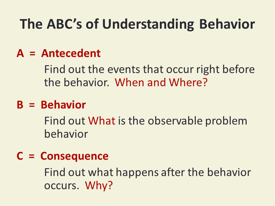 The ABC's of Understanding Behavior A = Antecedent Find out the events that occur right before the behavior.