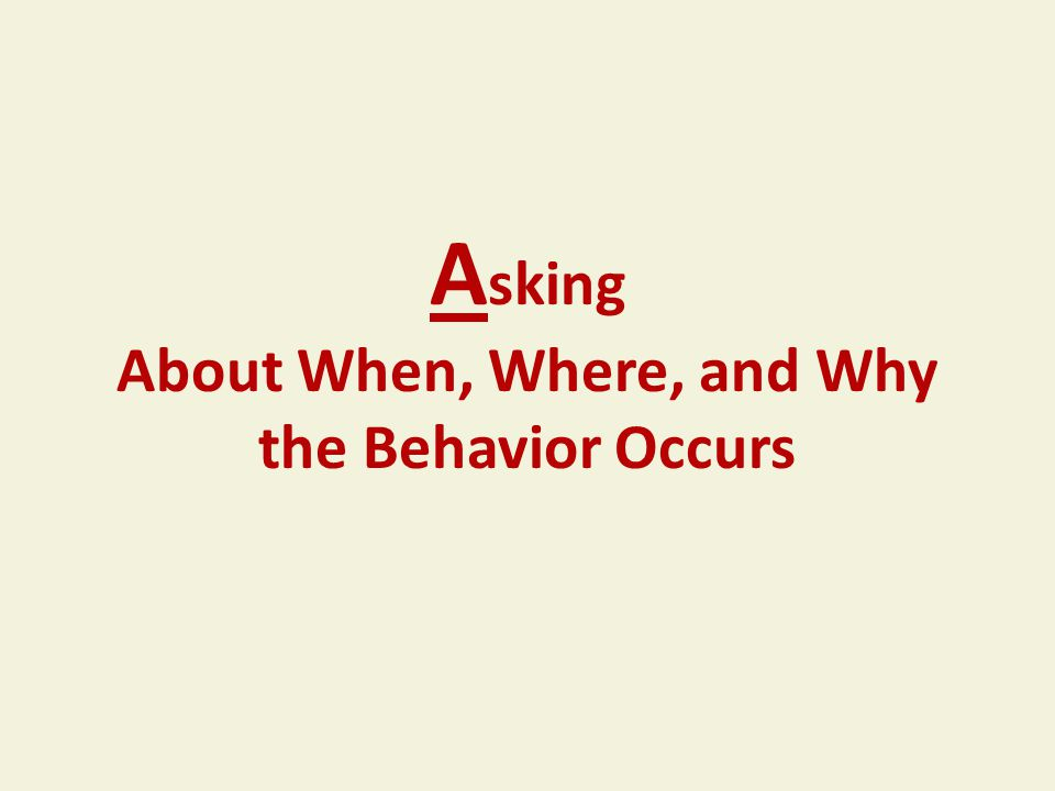 A sking About When, Where, and Why the Behavior Occurs