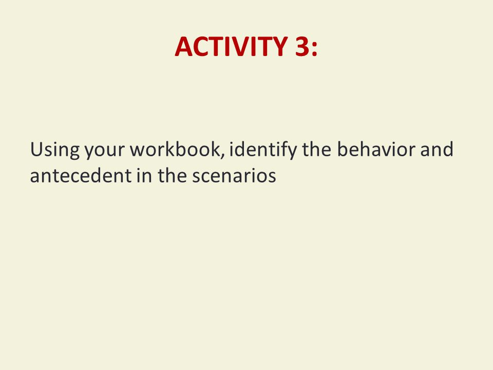 ACTIVITY 3: Using your workbook, identify the behavior and antecedent in the scenarios