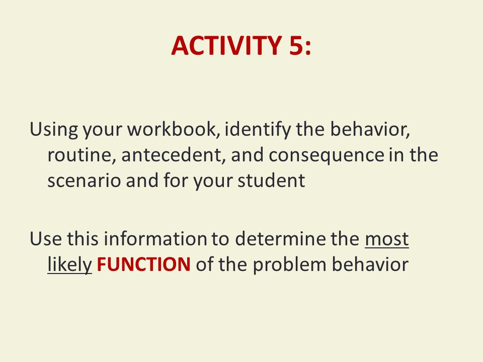 ACTIVITY 5: Using your workbook, identify the behavior, routine, antecedent, and consequence in the scenario and for your student Use this information to determine the most likely FUNCTION of the problem behavior