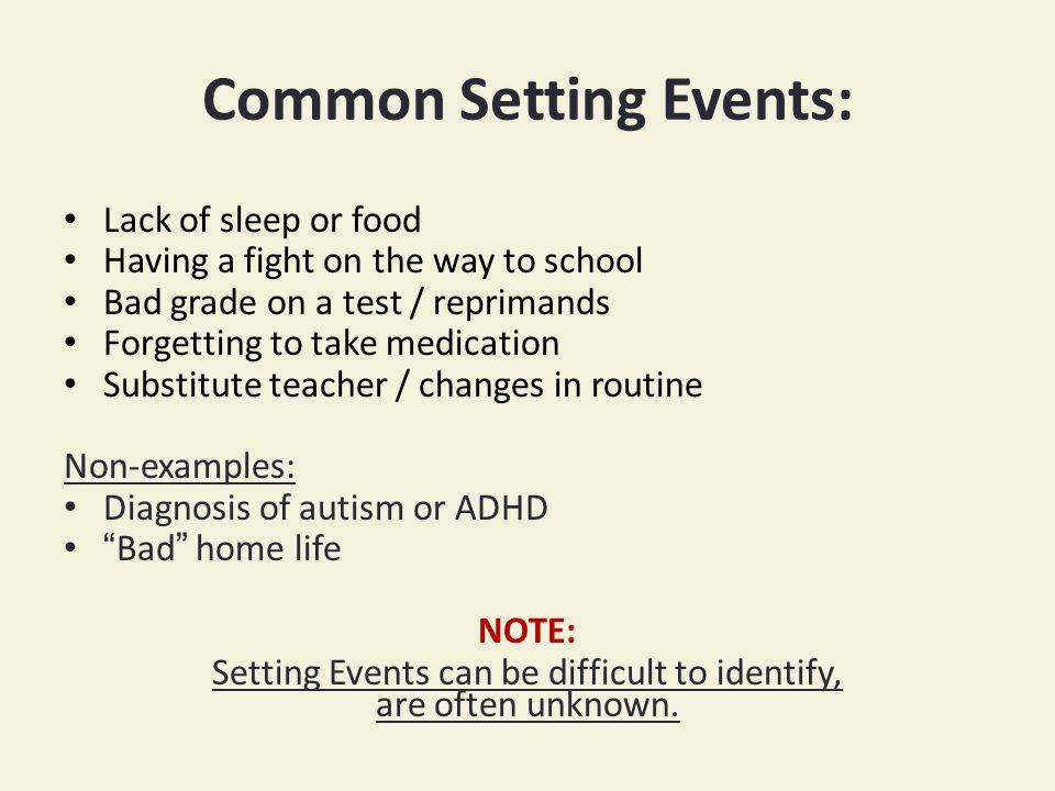 Common Setting Events: Lack of sleep or food Having a fight on the way to school Bad grade on a test / reprimands Forgetting to take medication Substitute teacher / changes in routine Non-examples: Diagnosis of autism or ADHD Bad home life NOTE: Setting Events can be difficult to identify, are often unknown.