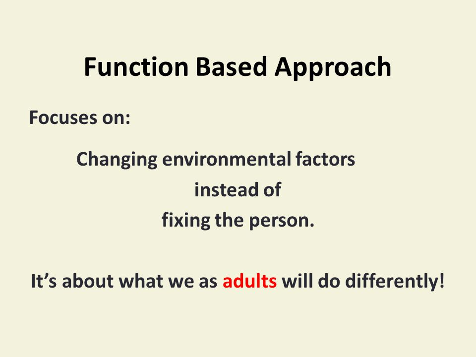Function Based Approach Focuses on: Changing environmental factors instead of fixing the person.