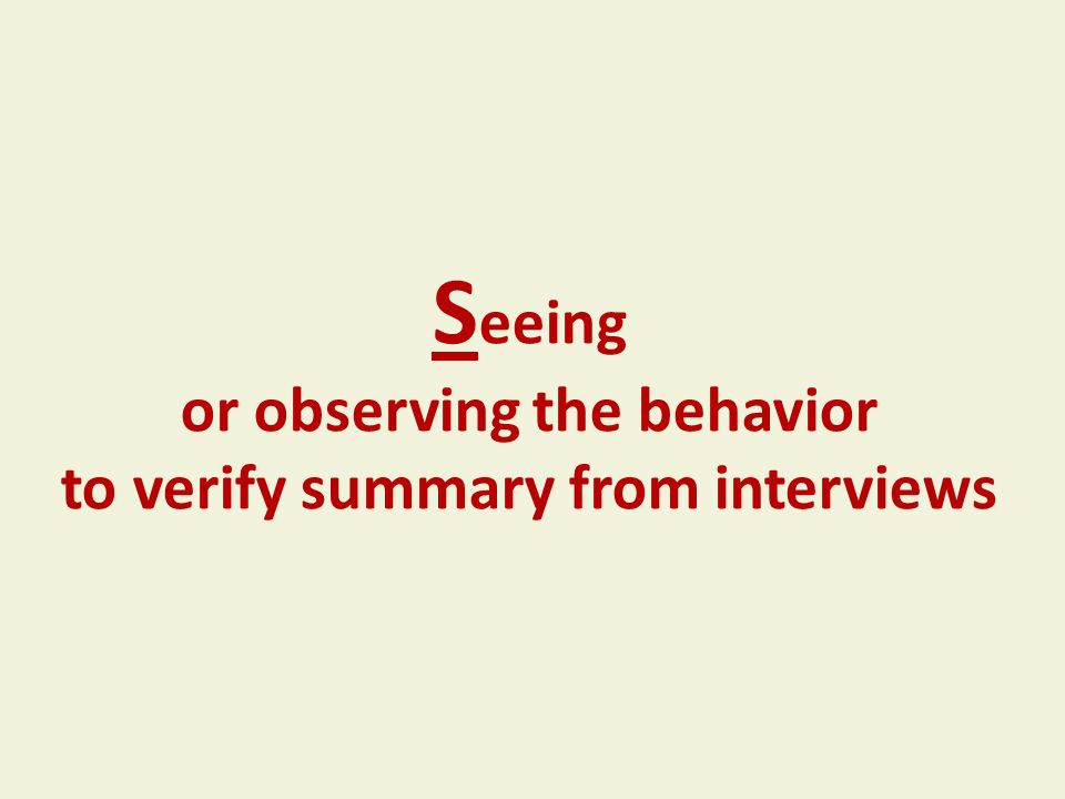S eeing or observing the behavior to verify summary from interviews