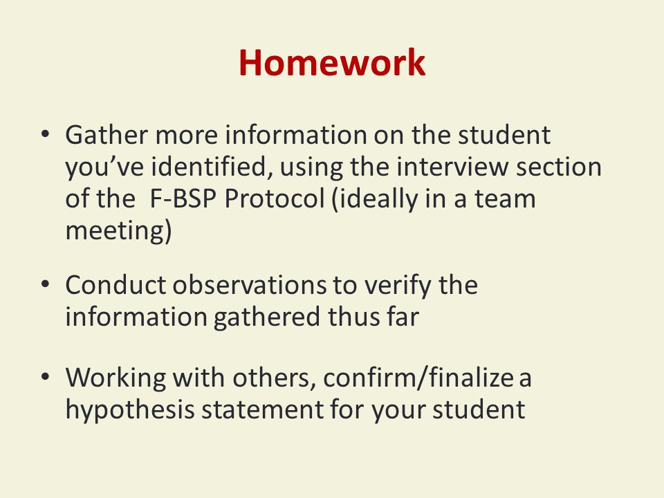 Homework Gather more information on the student you've identified, using the interview section of the F-BSP Protocol (ideally in a team meeting) Conduct observations to verify the information gathered thus far Working with others, confirm/finalize a hypothesis statement for your student
