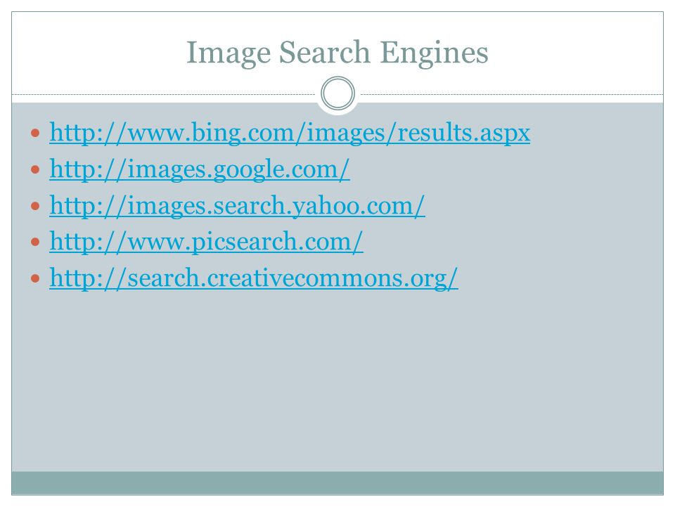 Image Search Engines http://www.bing.com/images/results.aspx http://images.google.com/ http://images.search.yahoo.com/ http://www.picsearch.com/ http://search.creativecommons.org/