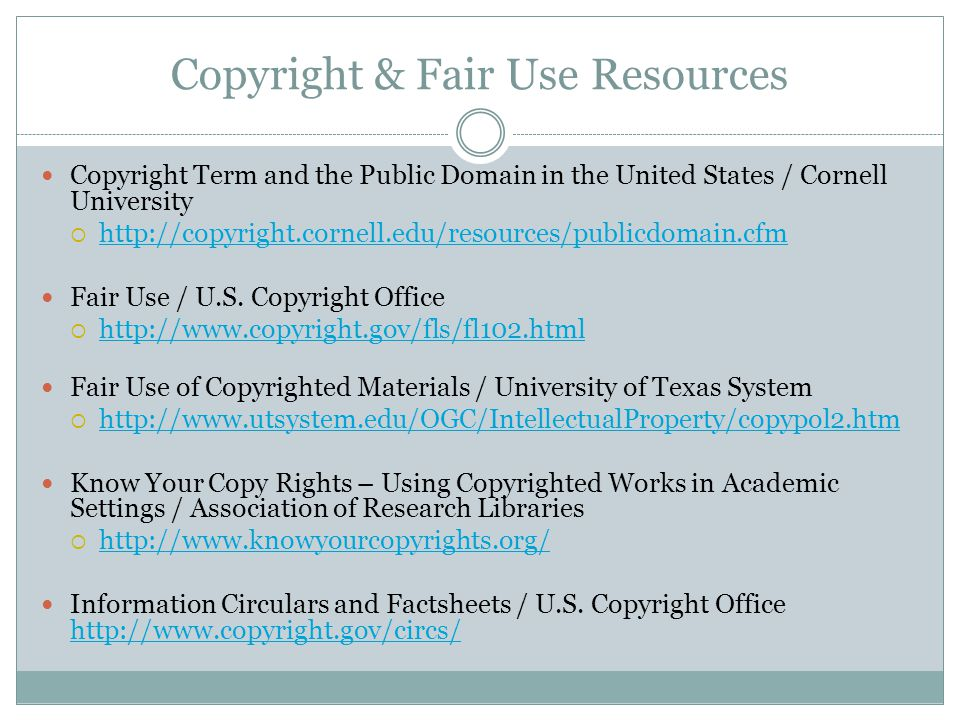 Copyright & Fair Use Resources Copyright Term and the Public Domain in the United States / Cornell University  http://copyright.cornell.edu/resources/publicdomain.cfm http://copyright.cornell.edu/resources/publicdomain.cfm Fair Use / U.S.