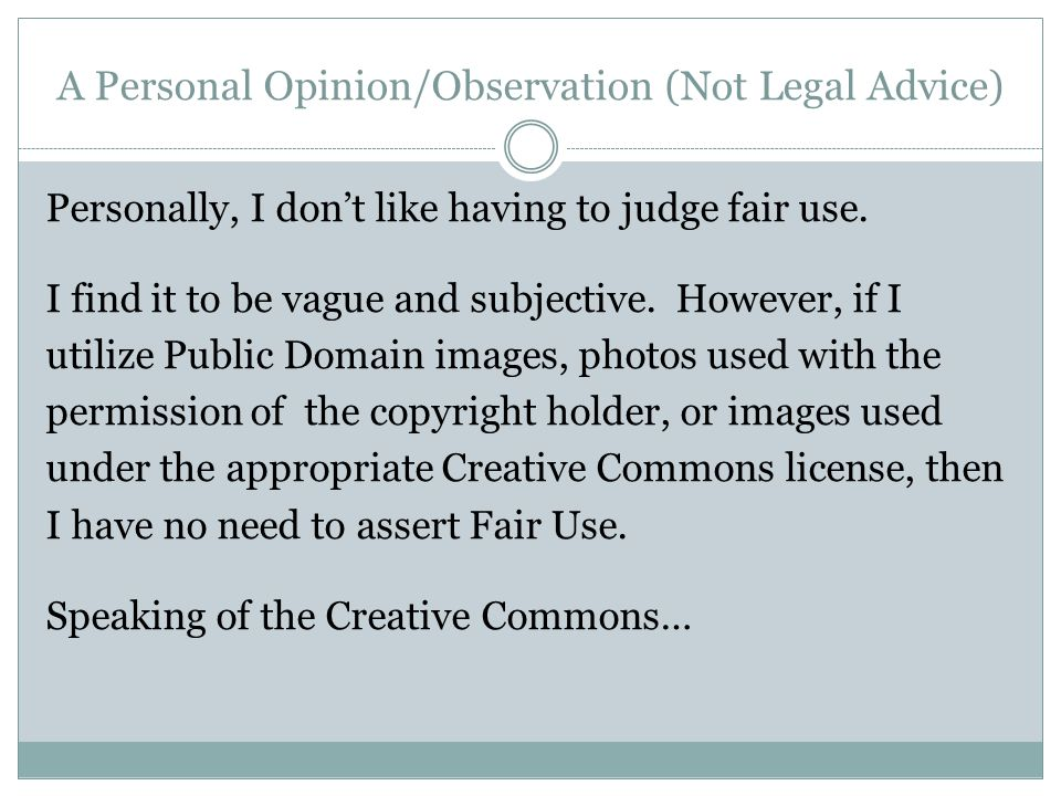 A Personal Opinion/Observation (Not Legal Advice) Personally, I don't like having to judge fair use.