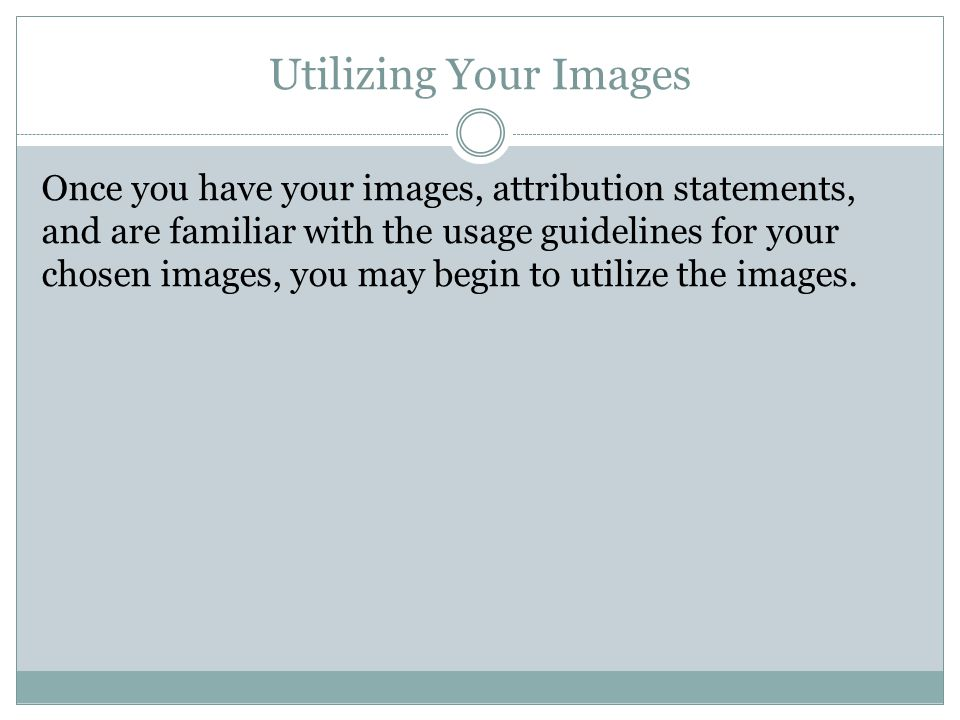 Utilizing Your Images Once you have your images, attribution statements, and are familiar with the usage guidelines for your chosen images, you may begin to utilize the images.