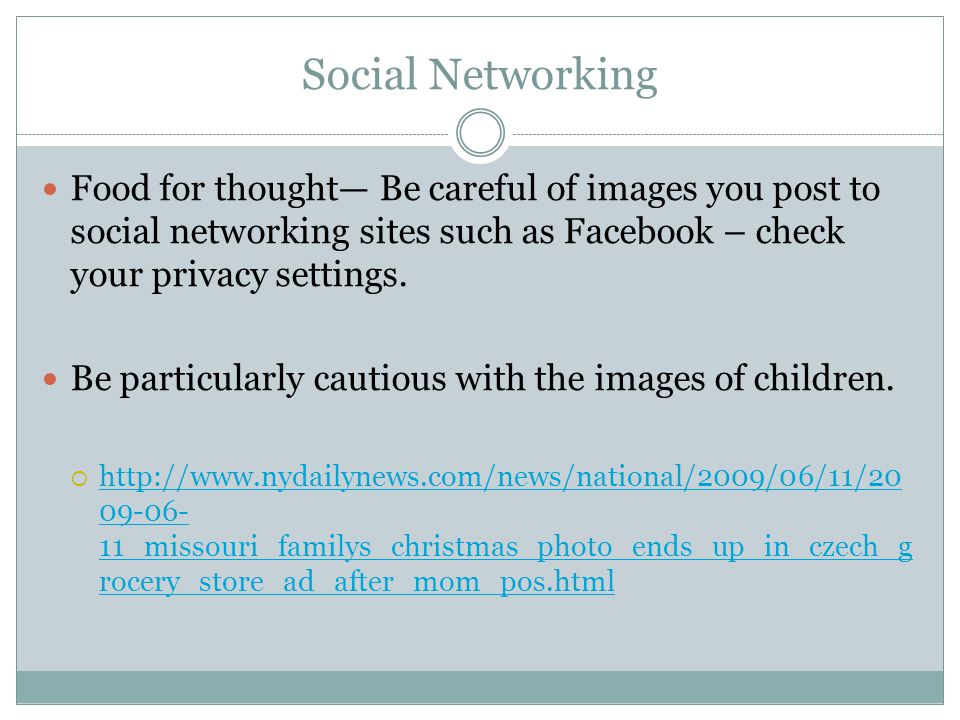 Social Networking Food for thought— Be careful of images you post to social networking sites such as Facebook – check your privacy settings.