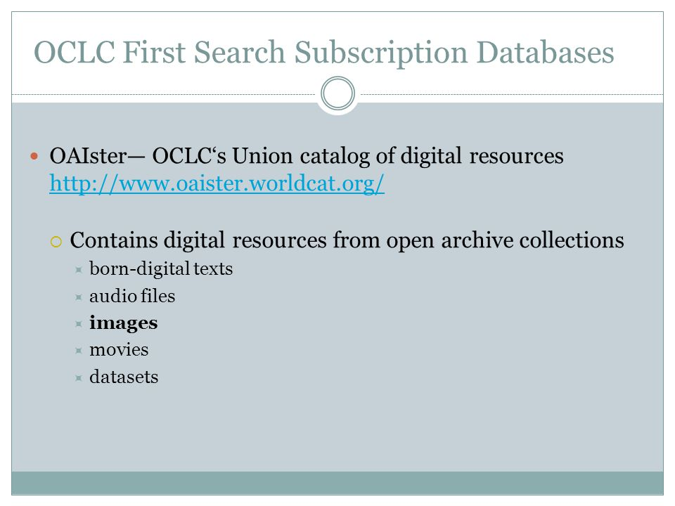 OCLC First Search Subscription Databases OAIster— OCLC's Union catalog of digital resources http://www.oaister.worldcat.org/ http://www.oaister.worldcat.org/  Contains digital resources from open archive collections  born-digital texts  audio files  images  movies  datasets