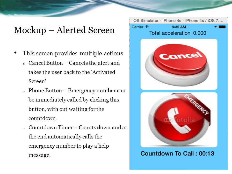 Mockup – Alerted Screen This screen provides multiple actions o Cancel Button – Cancels the alert and takes the user back to the 'Activated Screen' o Phone Button – Emergency number can be immediately called by clicking this button, with out waiting for the countdown.