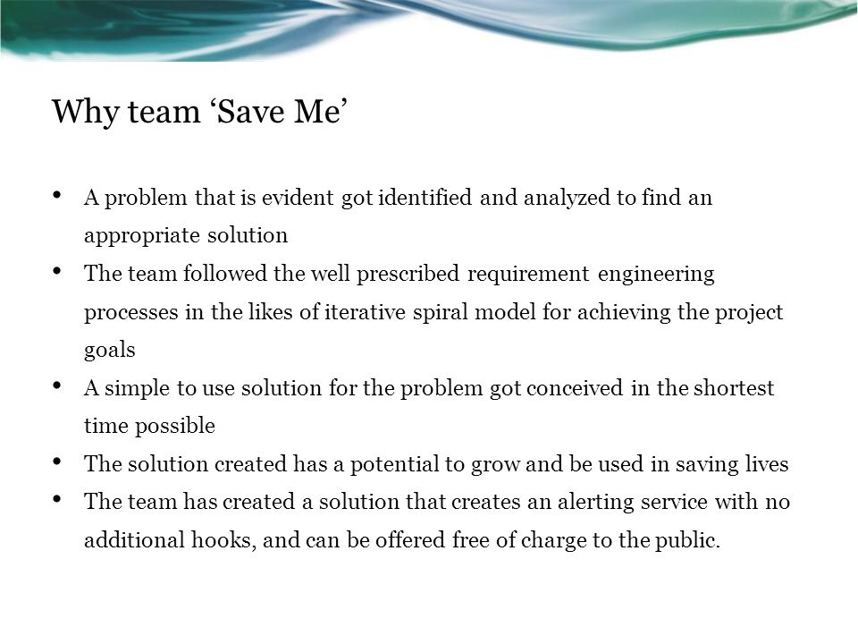 Why team 'Save Me' A problem that is evident got identified and analyzed to find an appropriate solution The team followed the well prescribed requirement engineering processes in the likes of iterative spiral model for achieving the project goals A simple to use solution for the problem got conceived in the shortest time possible The solution created has a potential to grow and be used in saving lives The team has created a solution that creates an alerting service with no additional hooks, and can be offered free of charge to the public.