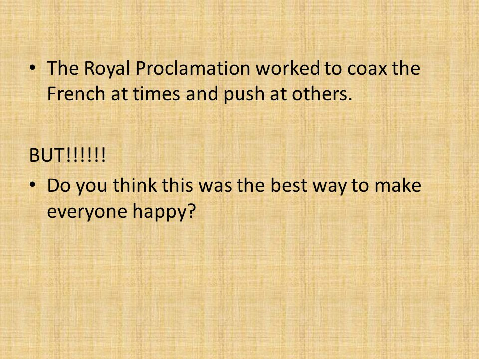 The Royal Proclamation worked to coax the French at times and push at others. BUT!!!!!! Do you think this was the best way to make everyone happy?