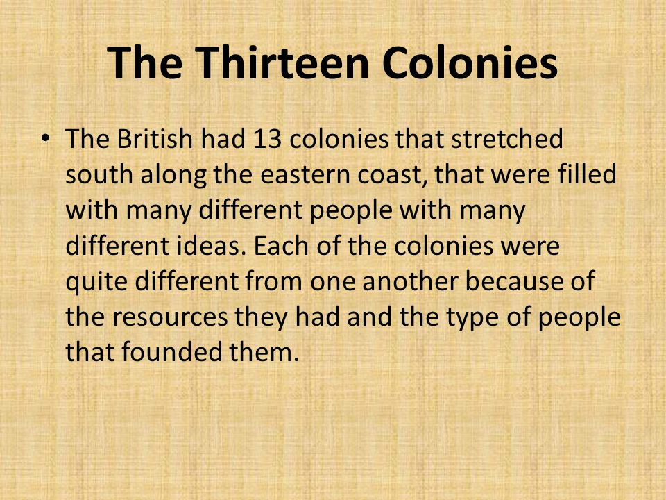 The Thirteen Colonies The British had 13 colonies that stretched south along the eastern coast, that were filled with many different people with many