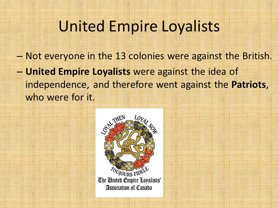 United Empire Loyalists – Not everyone in the 13 colonies were against the British. – United Empire Loyalists were against the idea of independence, a