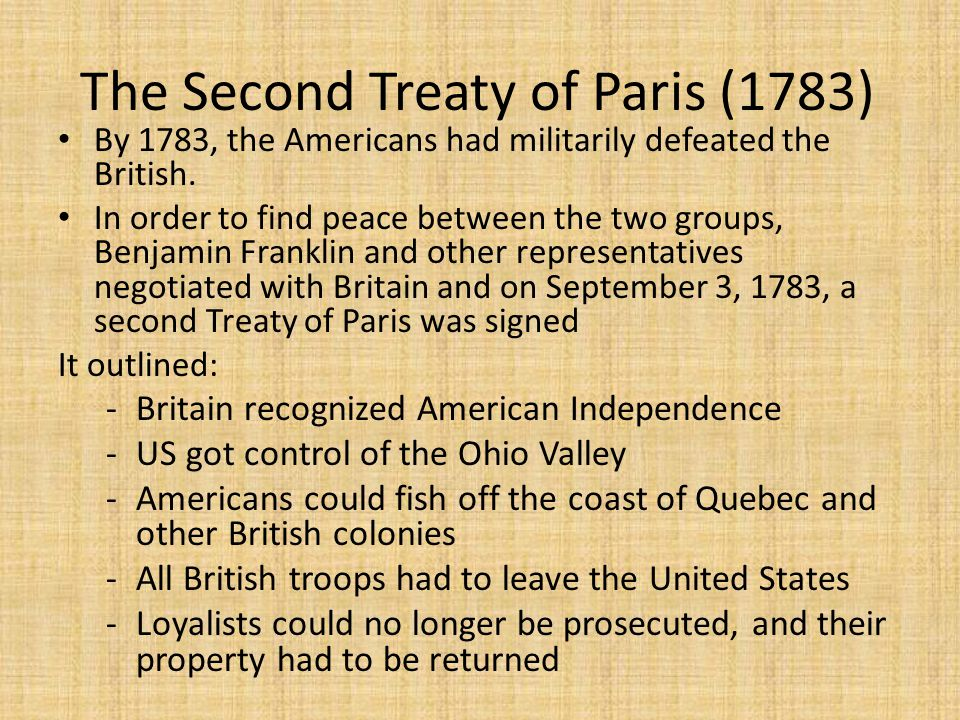 The Second Treaty of Paris (1783) By 1783, the Americans had militarily defeated the British. In order to find peace between the two groups, Benjamin