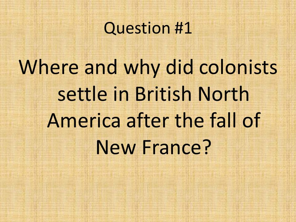 Question #1 Where and why did colonists settle in British North America after the fall of New France?