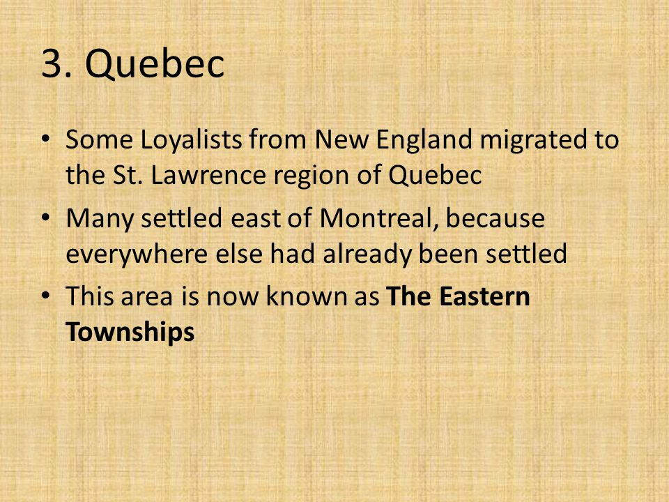 3. Quebec Some Loyalists from New England migrated to the St. Lawrence region of Quebec Many settled east of Montreal, because everywhere else had alr