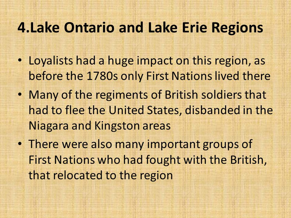 4.Lake Ontario and Lake Erie Regions Loyalists had a huge impact on this region, as before the 1780s only First Nations lived there Many of the regime