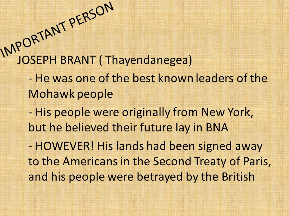 IMPORTANT PERSON JOSEPH BRANT ( Thayendanegea) - He was one of the best known leaders of the Mohawk people - His people were originally from New York,