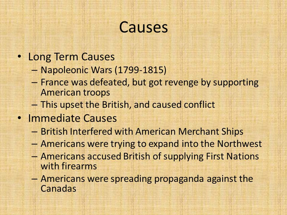 Causes Long Term Causes – Napoleonic Wars (1799-1815) – France was defeated, but got revenge by supporting American troops – This upset the British, a