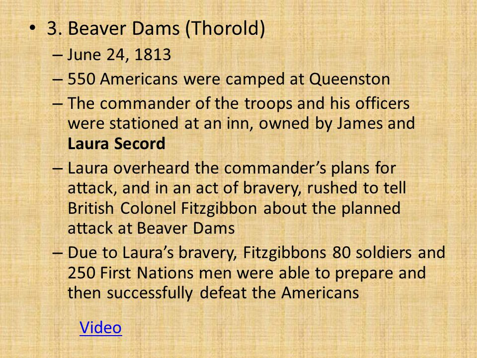 3. Beaver Dams (Thorold) – June 24, 1813 – 550 Americans were camped at Queenston – The commander of the troops and his officers were stationed at an