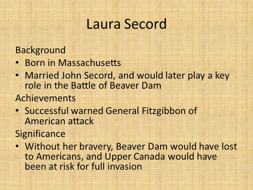 Background Born in Massachusetts Married John Secord, and would later play a key role in the Battle of Beaver Dam Achievements Successful warned Gener