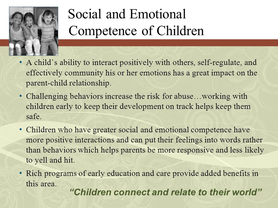 Social and Emotional Competence of Children A child's ability to interact positively with others, self-regulate, and effectively community his or her emotions has a great impact on the parent-child relationship.