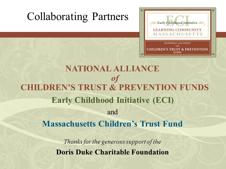 Collaborating Partners NATIONAL ALLIANCE of CHILDREN'S TRUST & PREVENTION FUNDS Early Childhood Initiative (ECI) and Massachusetts Children's Trust Fund Thanks for the generous support of the Doris Duke Charitable Foundation