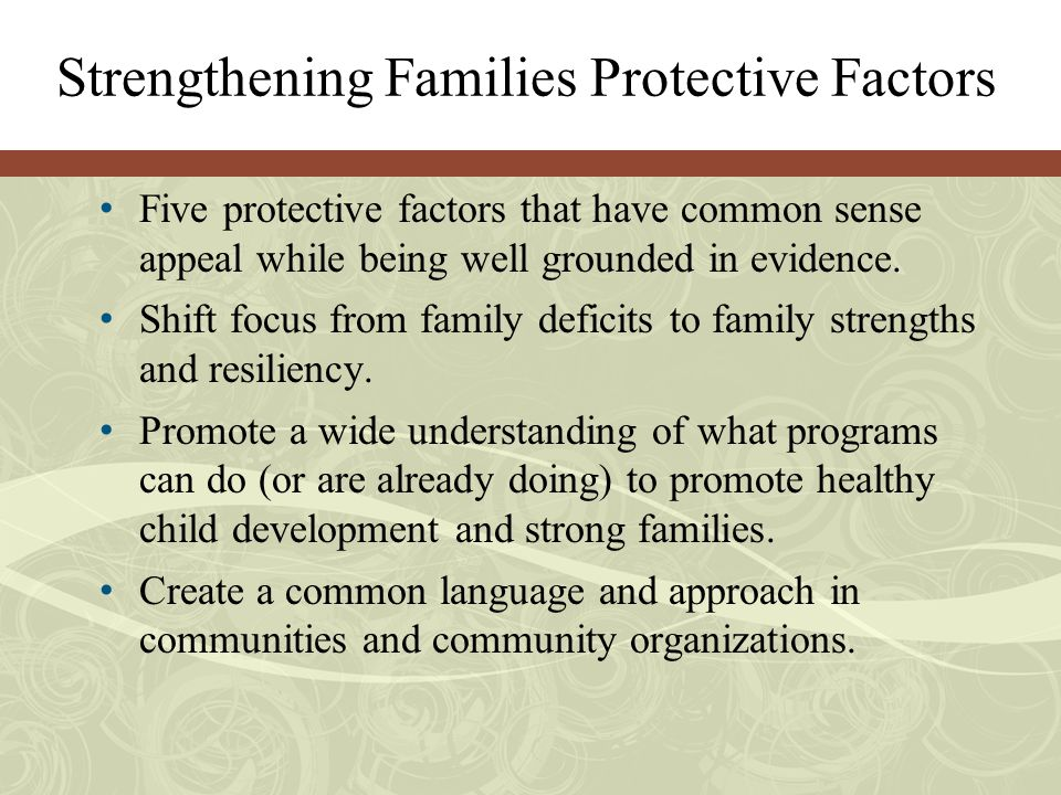 Five Protective Factors Parental resilience Social connections Concrete support in times of need Knowledge of parenting and child development Social and emotional competence of children