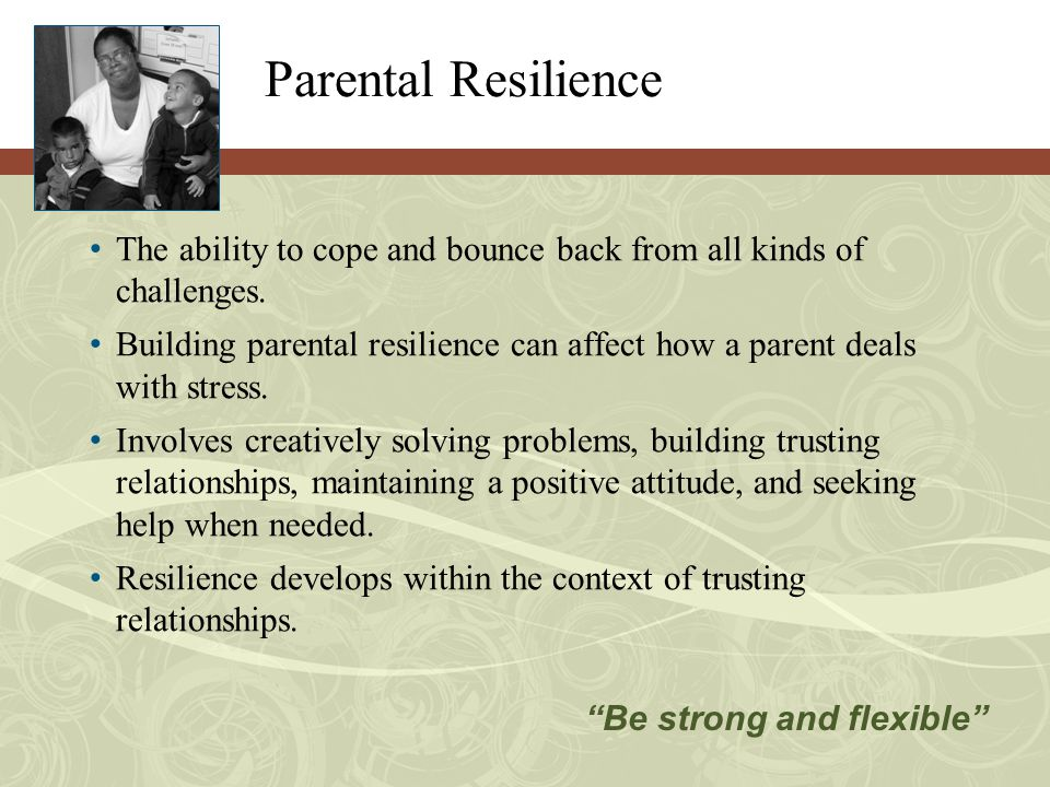Parental Resilience The ability to cope and bounce back from all kinds of challenges.
