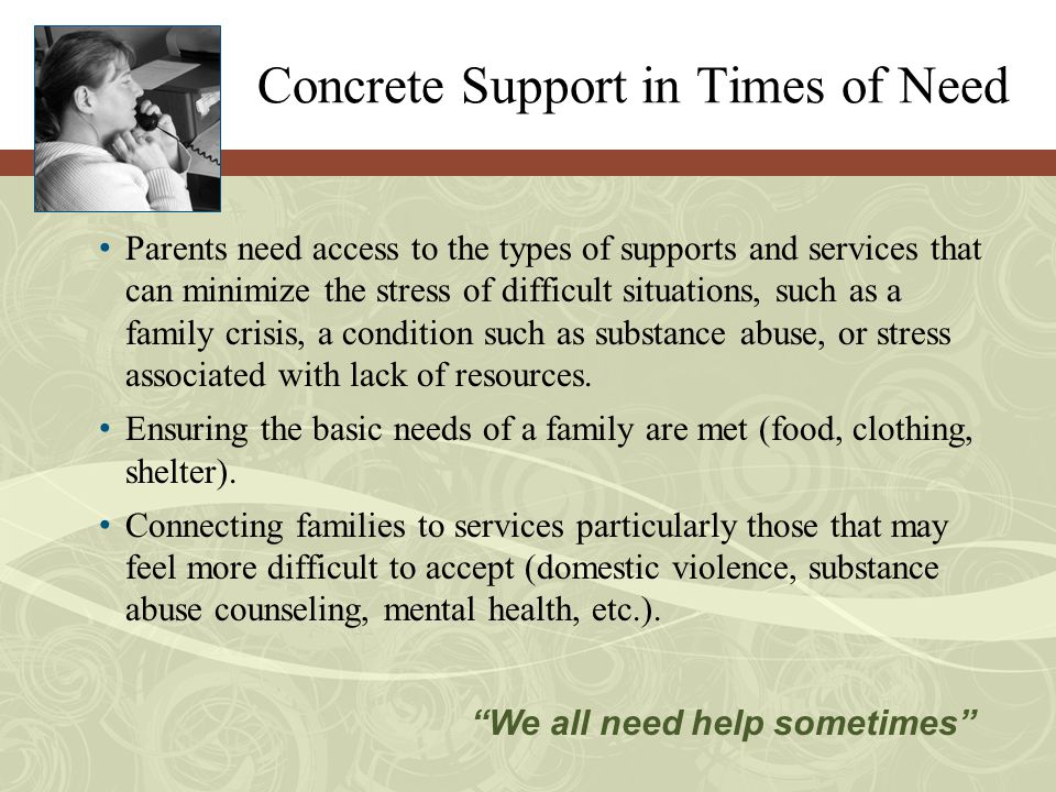 Concrete Support in Times of Need Parents need access to the types of supports and services that can minimize the stress of difficult situations, such as a family crisis, a condition such as substance abuse, or stress associated with lack of resources.