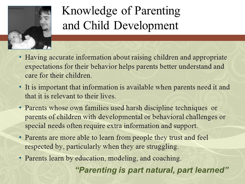 Knowledge of Parenting and Child Development Having accurate information about raising children and appropriate expectations for their behavior helps parents better understand and care for their children.