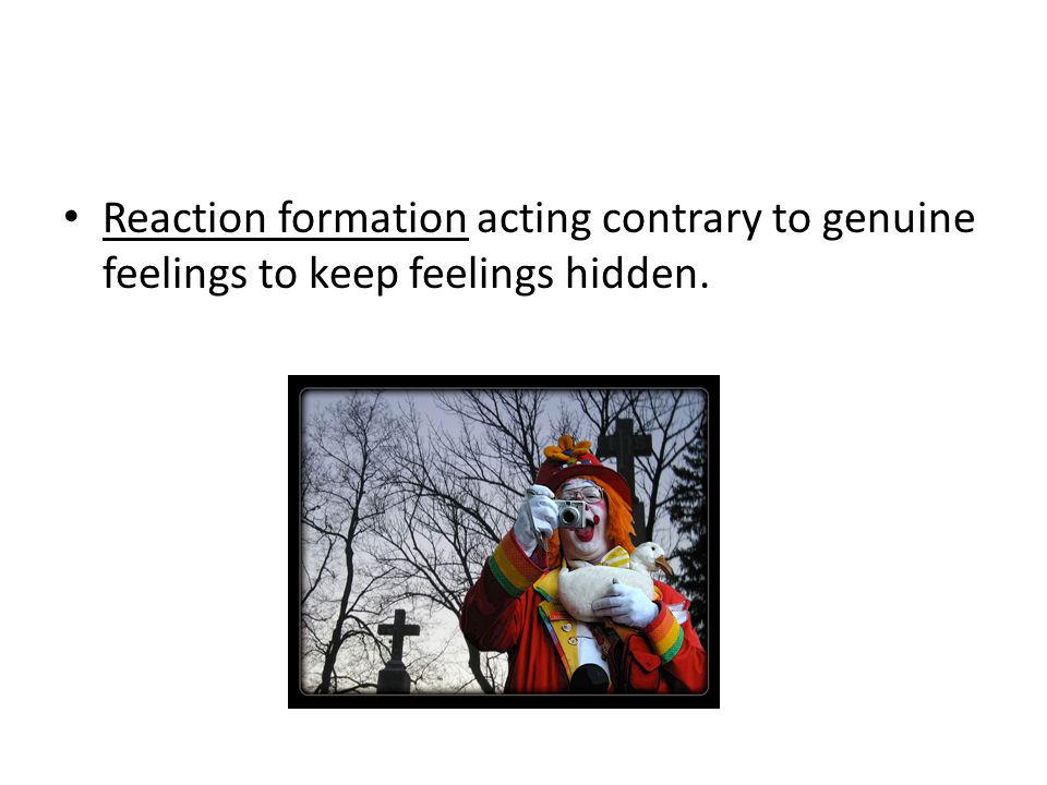 Reaction formation acting contrary to genuine feelings to keep feelings hidden.