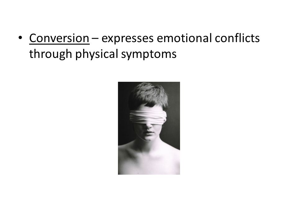 Conversion – expresses emotional conflicts through physical symptoms