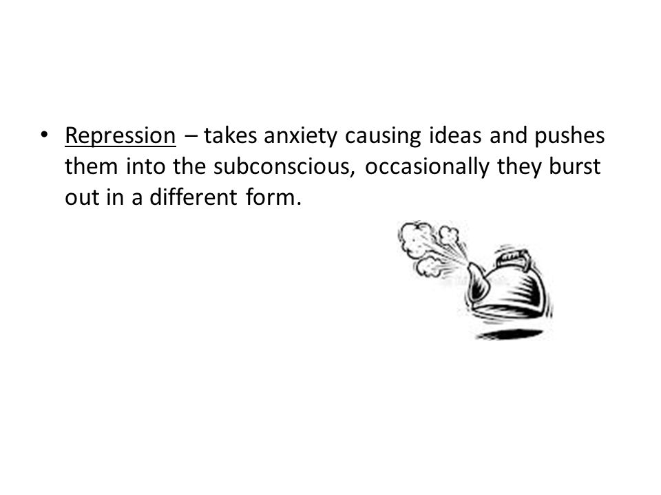 Repression – takes anxiety causing ideas and pushes them into the subconscious, occasionally they burst out in a different form.