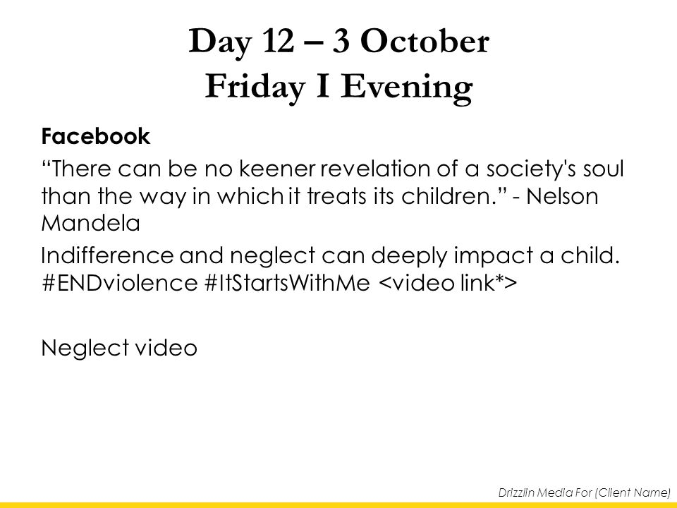 Drizzlin Media For (Client Name) Day 12 – 3 October Friday I Evening Facebook There can be no keener revelation of a society s soul than the way in which it treats its children. - Nelson Mandela Indifference and neglect can deeply impact a child.