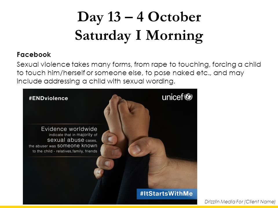 Drizzlin Media For (Client Name) Day 13 – 4 October Saturday I Morning Facebook Sexual violence takes many forms, from rape to touching, forcing a child to touch him/herself or someone else, to pose naked etc., and may include addressing a child with sexual wording.