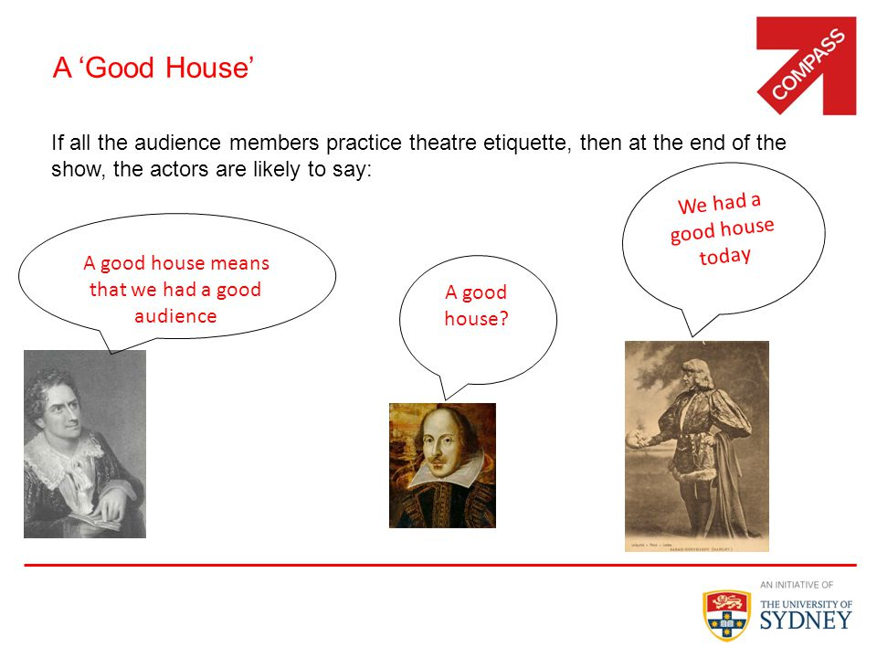 A 'Good House' If all the audience members practice theatre etiquette, then at the end of the show, the actors are likely to say: 17 A good house.