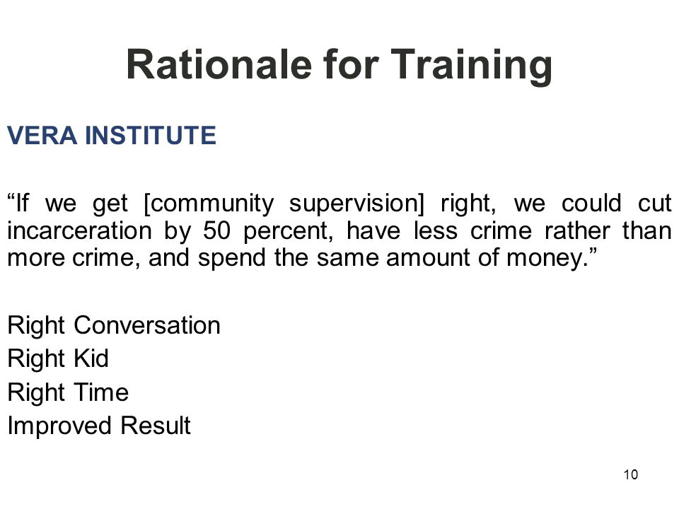 10 Rationale for Training VERA INSTITUTE If we get [community supervision] right, we could cut incarceration by 50 percent, have less crime rather than more crime, and spend the same amount of money. Right Conversation Right Kid Right Time Improved Result